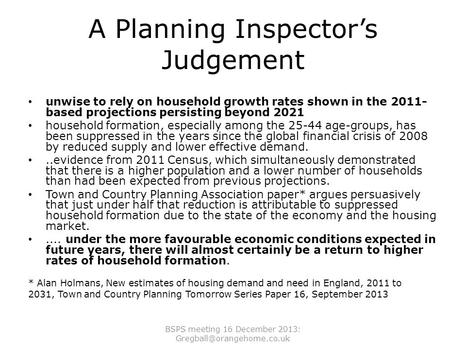 A Planning Inspector's Judgement unwise to rely on household growth rates shown in the 2011- based projections persisting beyond 2021 household formation, especially among the 25-44 age-groups, has been suppressed in the years since the global financial crisis of 2008 by reduced supply and lower effective demand...evidence from 2011 Census, which simultaneously demonstrated that there is a higher population and a lower number of households than had been expected from previous projections.