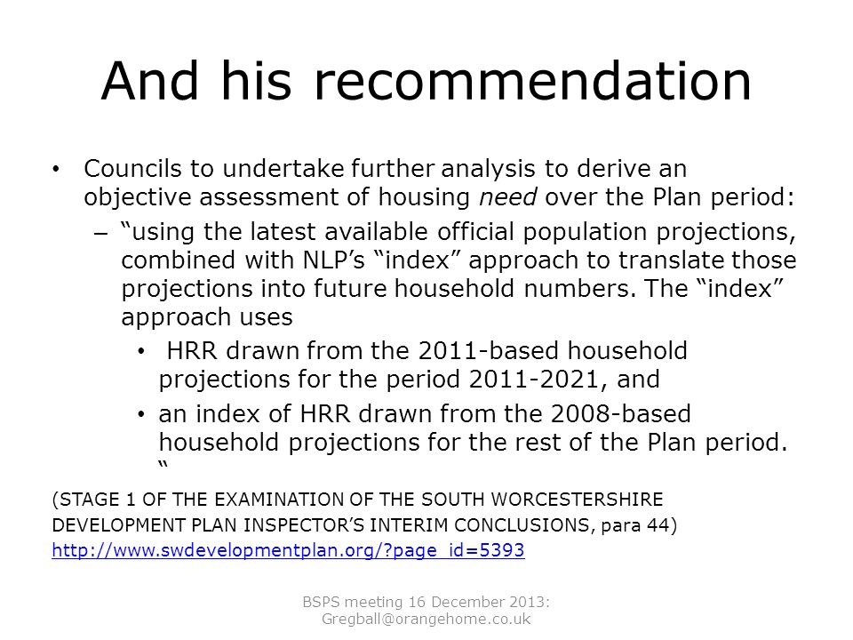 And his recommendation Councils to undertake further analysis to derive an objective assessment of housing need over the Plan period: – using the latest available official population projections, combined with NLP's index approach to translate those projections into future household numbers.