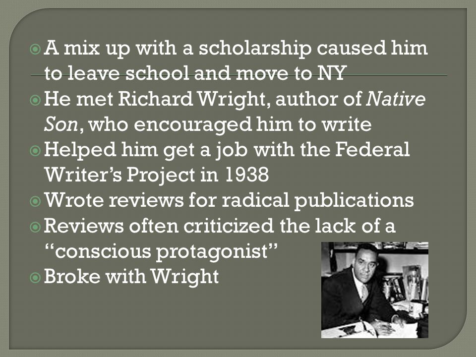  A mix up with a scholarship caused him to leave school and move to NY  He met Richard Wright, author of Native Son, who encouraged him to write  Helped him get a job with the Federal Writer's Project in 1938  Wrote reviews for radical publications  Reviews often criticized the lack of a conscious protagonist  Broke with Wright