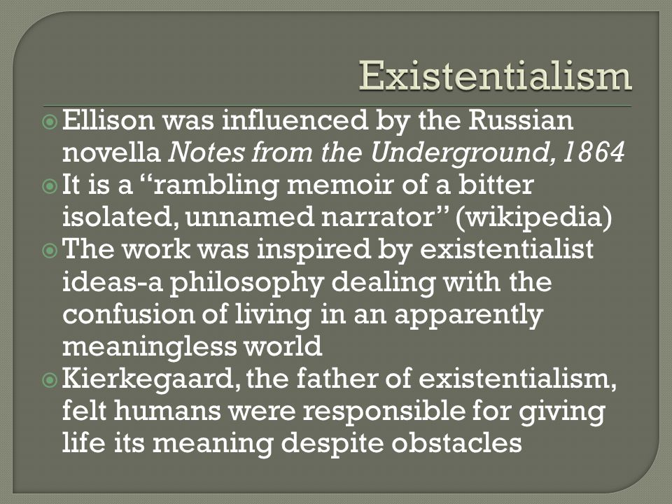  Ellison was influenced by the Russian novella Notes from the Underground, 1864  It is a rambling memoir of a bitter isolated, unnamed narrator (wikipedia)  The work was inspired by existentialist ideas-a philosophy dealing with the confusion of living in an apparently meaningless world  Kierkegaard, the father of existentialism, felt humans were responsible for giving life its meaning despite obstacles