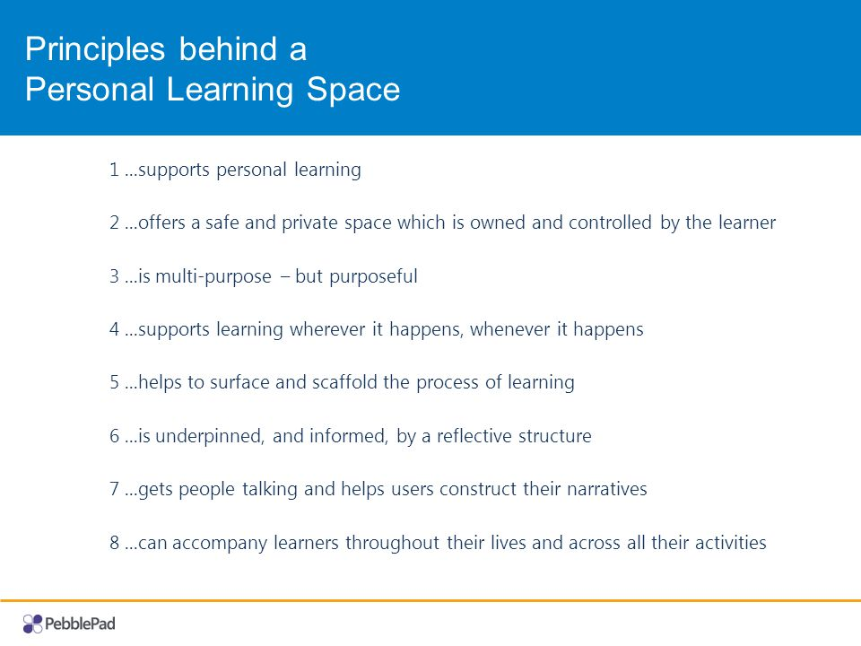 Principles behind a Personal Learning Space 1...supports personal learning 2...offers a safe and private space which is owned and controlled by the learner 3...is multi-purpose – but purposeful 4...supports learning wherever it happens, whenever it happens 5...helps to surface and scaffold the process of learning 6...is underpinned, and informed, by a reflective structure 7...gets people talking and helps users construct their narratives 8...can accompany learners throughout their lives and across all their activities