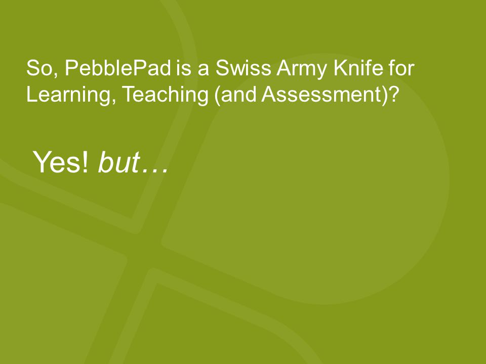 So, PebblePad is a Swiss Army Knife for Learning, Teaching (and Assessment) Yes! but…