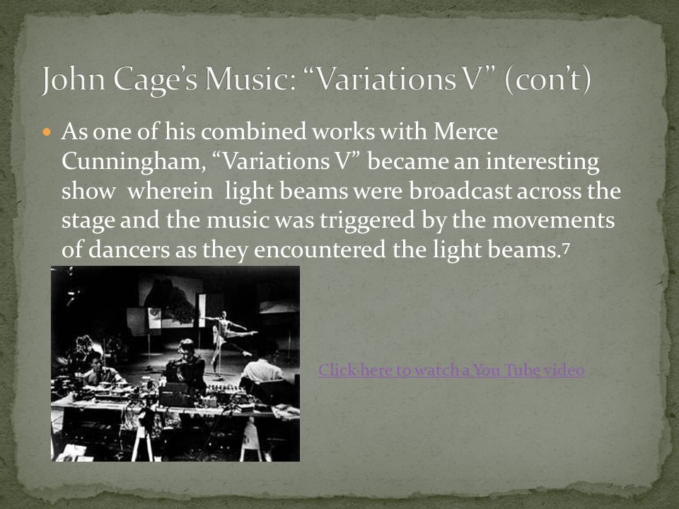 As one of his combined works with Merce Cunningham, Variations V became an interesting show wherein light beams were broadcast across the stage and the music was triggered by the movements of dancers as they encountered the light beams.