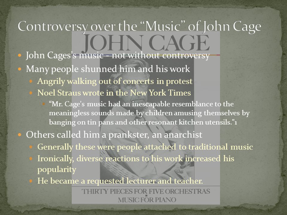 John Cages's music - not without controversy Many people shunned him and his work Angrily walking out of concerts in protest Noel Straus wrote in the New York Times Mr.