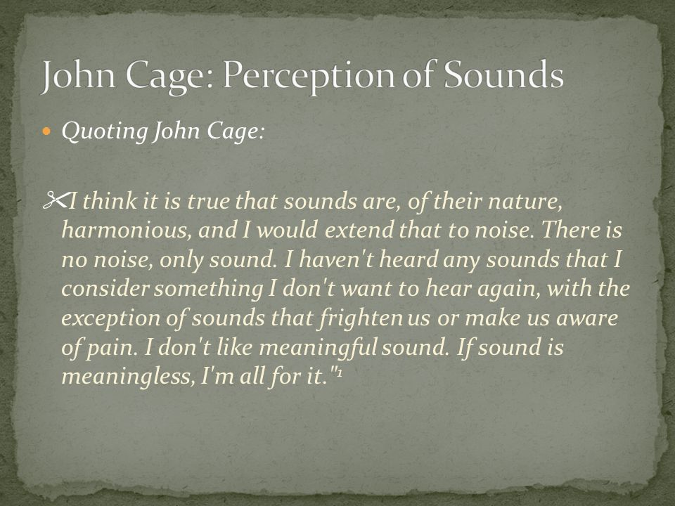 Quoting John Cage: I think it is true that sounds are, of their nature, harmonious, and I would extend that to noise.