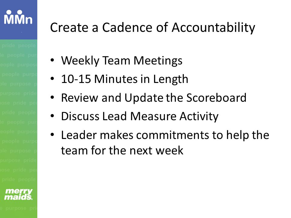 Create a Cadence of Accountability Weekly Team Meetings 10-15 Minutes in Length Review and Update the Scoreboard Discuss Lead Measure Activity Leader makes commitments to help the team for the next week