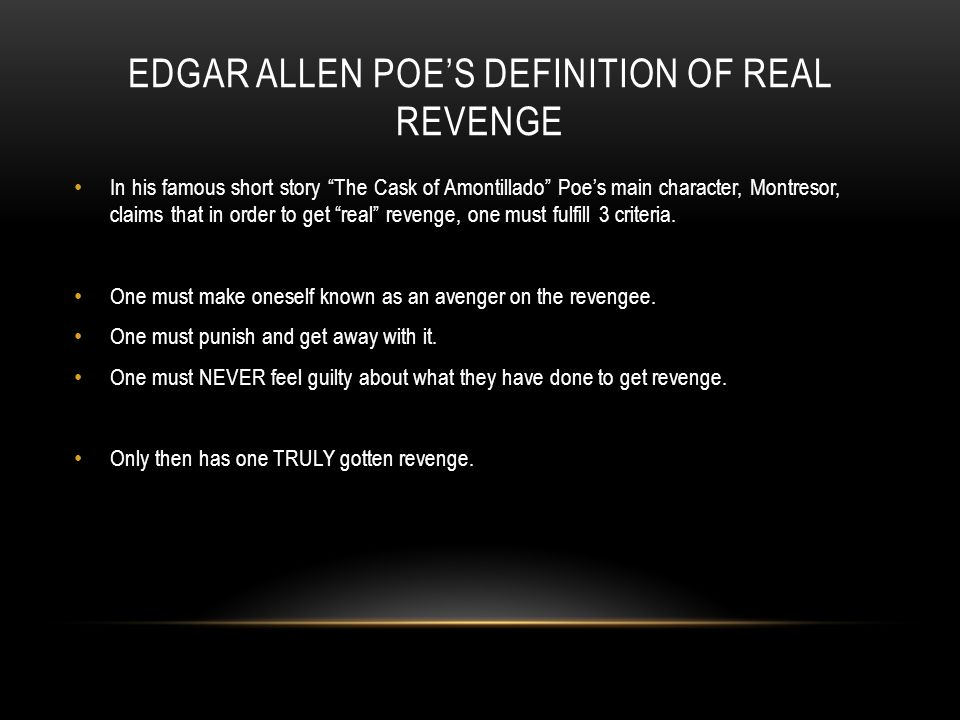EDGAR ALLEN POE'S DEFINITION OF REAL REVENGE In his famous short story The Cask of Amontillado Poe's main character, Montresor, claims that in order to get real revenge, one must fulfill 3 criteria.
