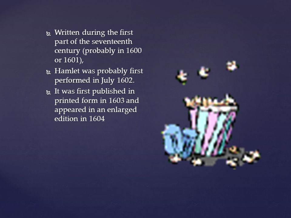  Written during the first part of the seventeenth century (probably in 1600 or 1601),  Hamlet was probably first performed in July 1602.