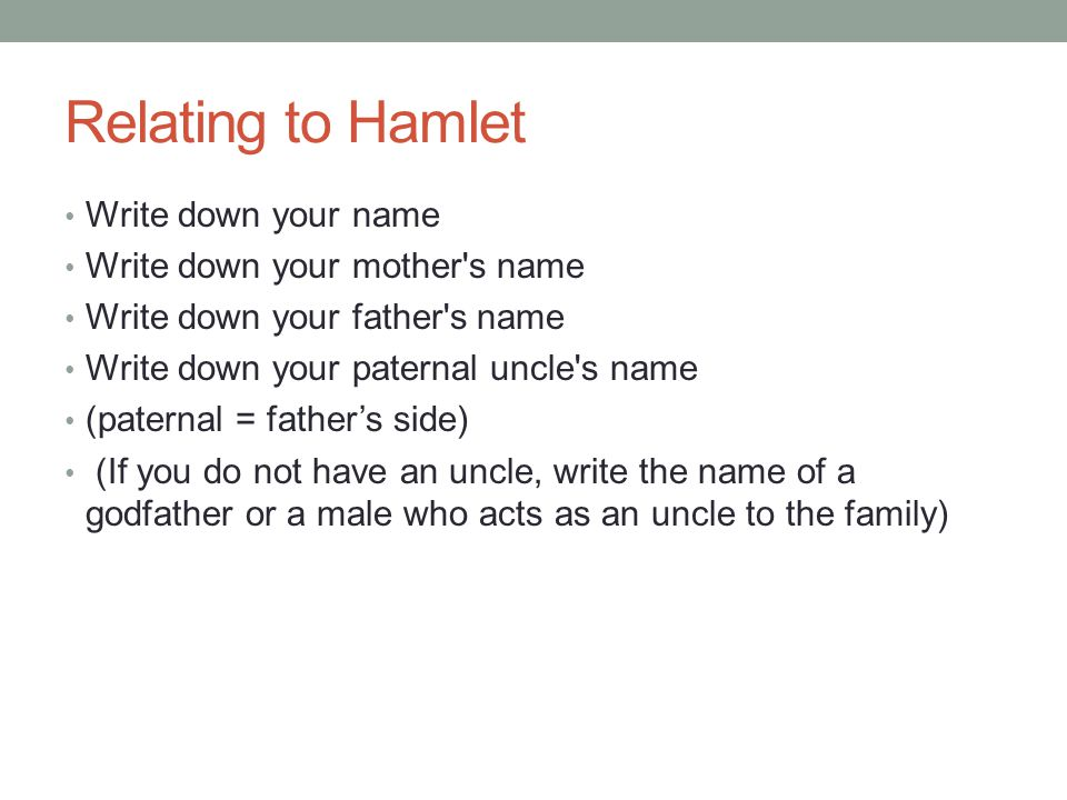 Relating to Hamlet Write down your name Write down your mother s name Write down your father s name Write down your paternal uncle s name (paternal = father's side) (If you do not have an uncle, write the name of a godfather or a male who acts as an uncle to the family)