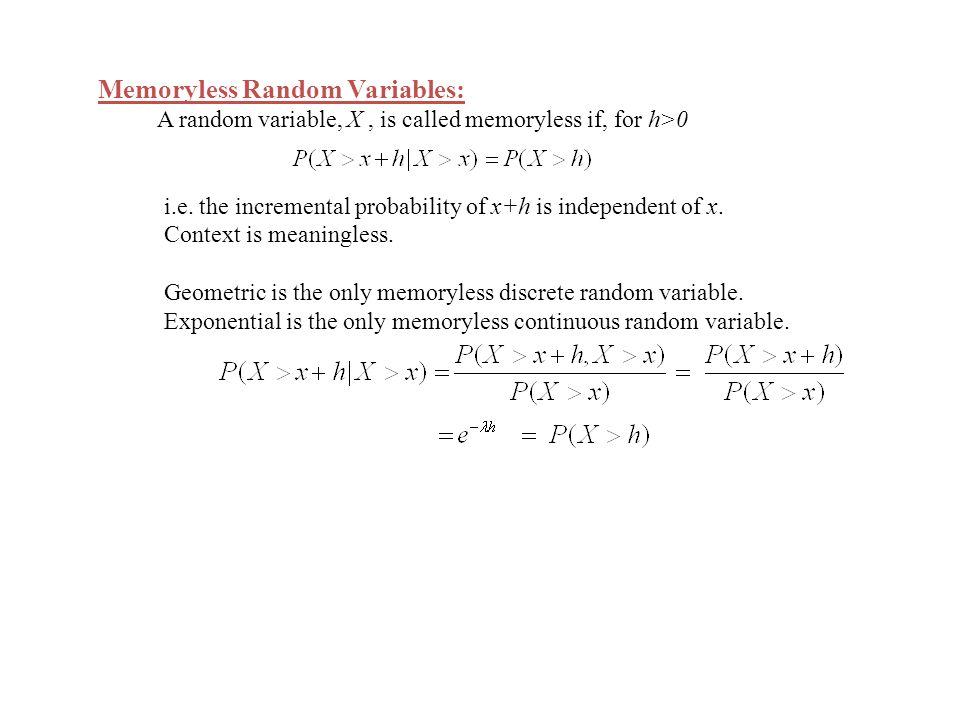Memoryless Random Variables: A random variable, X, is called memoryless if, for h>0 i.e. the incremental probability of x+h is independent of x. Conte
