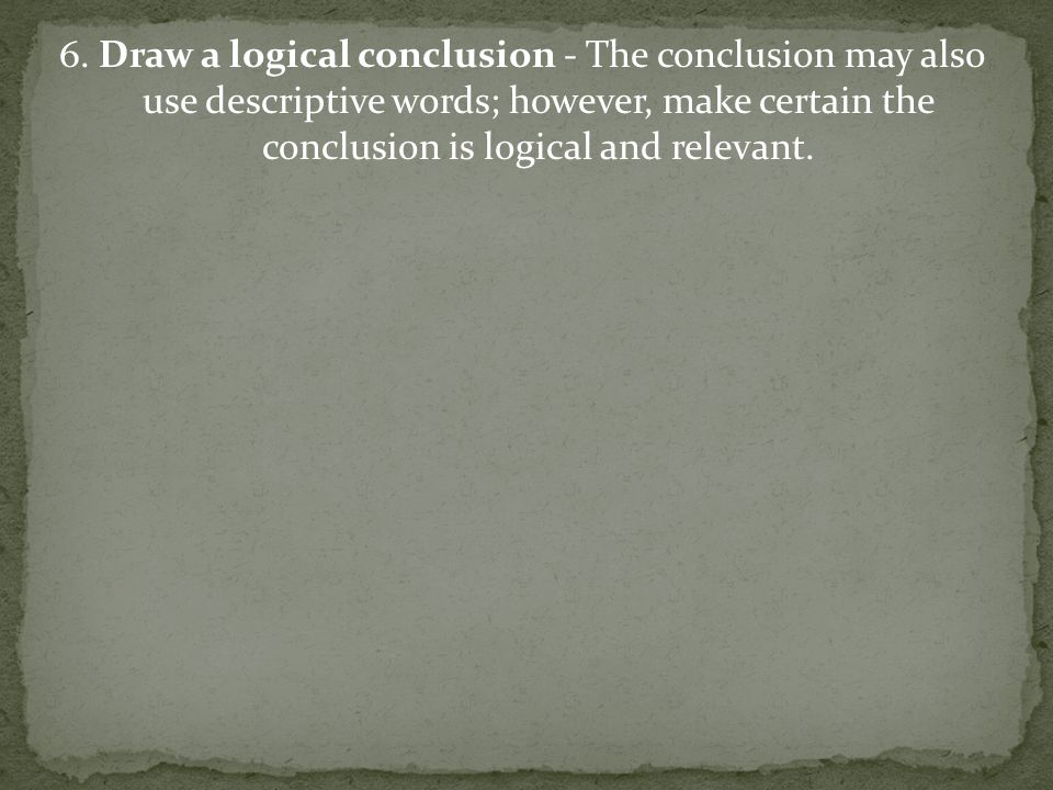 6. Draw a logical conclusion - The conclusion may also use descriptive words; however, make certain the conclusion is logical and relevant.