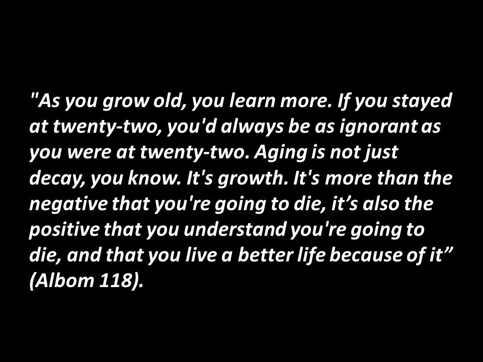 As you grow old, you learn more.