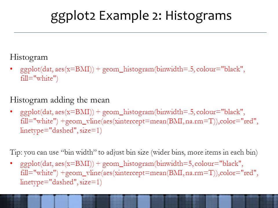 ggplot2 Example 2: Histograms Histogram ggplot(dat, aes(x=BMI)) + geom_histogram(binwidth=.5, colour= black , fill= white ) Histogram adding the mean ggplot(dat, aes(x=BMI)) + geom_histogram(binwidth=.5, colour= black , fill= white ) +geom_vline(aes(xintercept=mean(BMI, na.rm=T)),color= red , linetype= dashed , size=1) Tip: you can use bin width to adjust bin size (wider bins, more items in each bin) ggplot(dat, aes(x=BMI)) + geom_histogram(binwidth=5, colour= black , fill= white ) +geom_vline(aes(xintercept=mean(BMI, na.rm=T)),color= red , linetype= dashed , size=1)