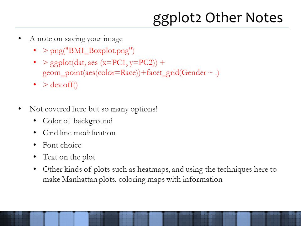 ggplot2 Other Notes A note on saving your image > png( BMI_Boxplot.png ) > ggplot(dat, aes (x=PC1, y=PC2)) + geom_point(aes(color=Race))+facet_grid(Gender ~.) > dev.off() Not covered here but so many options.