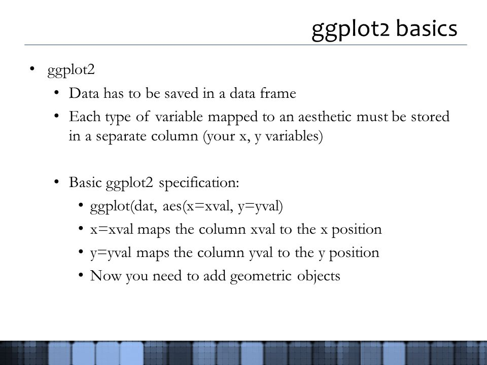 ggplot2 basics ggplot2 Data has to be saved in a data frame Each type of variable mapped to an aesthetic must be stored in a separate column (your x, y variables) Basic ggplot2 specification: ggplot(dat, aes(x=xval, y=yval) x=xval maps the column xval to the x position y=yval maps the column yval to the y position Now you need to add geometric objects