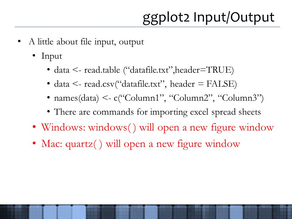 ggplot2 Input/Output A little about file input, output Input data <- read.table ( datafile.txt ,header=TRUE) data <- read.csv( datafile.txt , header = FALSE) names(data) <- c( Column1 , Column2 , Column3 ) There are commands for importing excel spread sheets Windows: windows( ) will open a new figure window Mac: quartz( ) will open a new figure window