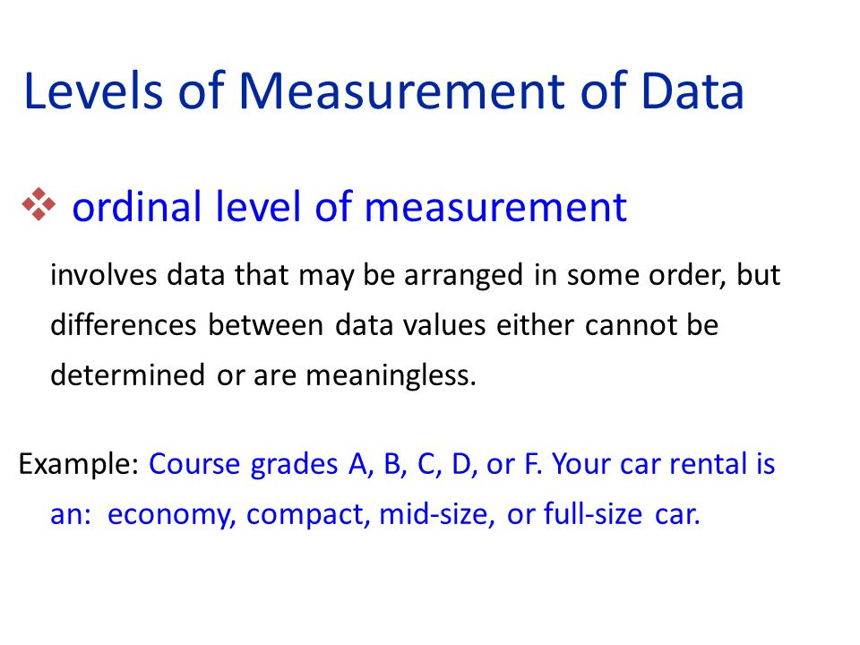  ordinal level of measurement involves data that may be arranged in some order, but differences between data values either cannot be determined or are meaningless.
