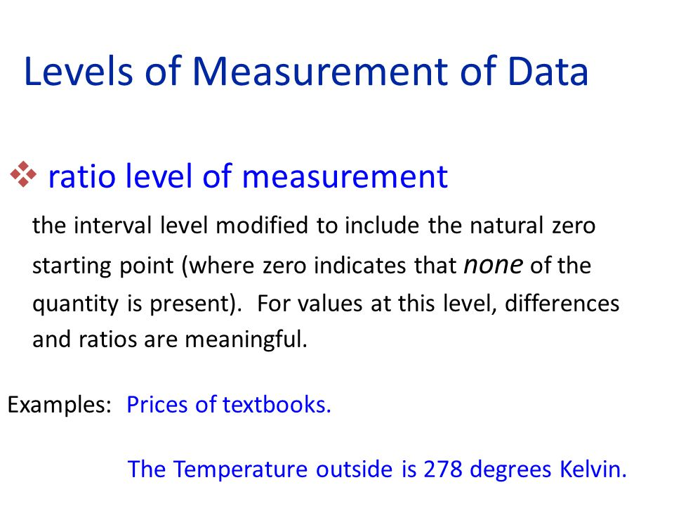  ratio level of measurement the interval level modified to include the natural zero starting point (where zero indicates that none of the quantity is present).