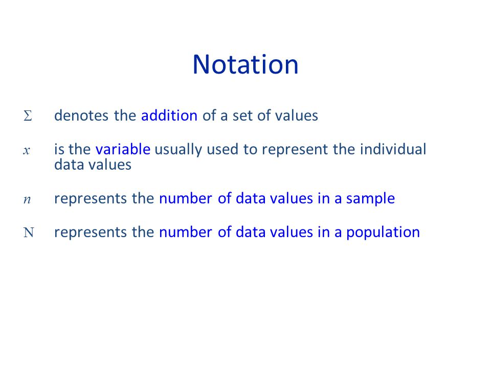 Notation  denotes the addition of a set of values x is the variable usually used to represent the individual data values n represents the number of data values in a sample N represents the number of data values in a population