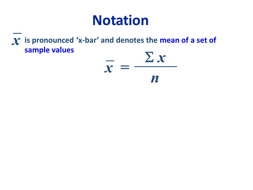 Notation is pronounced 'x-bar' and denotes the mean of a set of sample values x = n  x x x