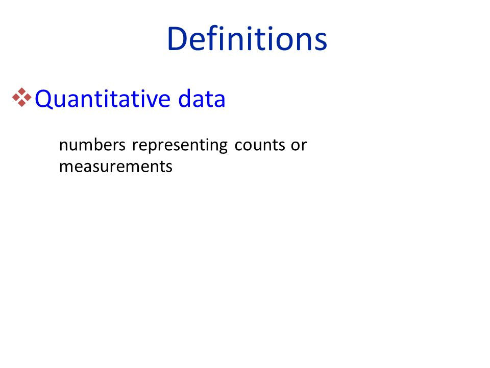 Definitions  Quantitative data numbers representing counts or measurements
