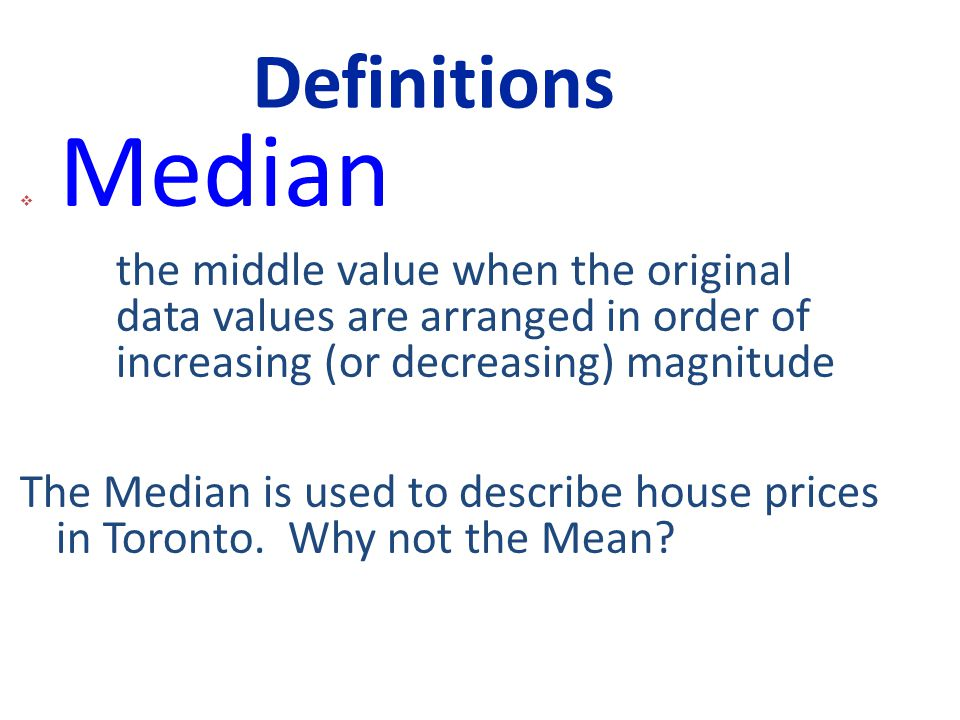 Definitions  Median the middle value when the original data values are arranged in order of increasing (or decreasing) magnitude The Median is used to describe house prices in Toronto.