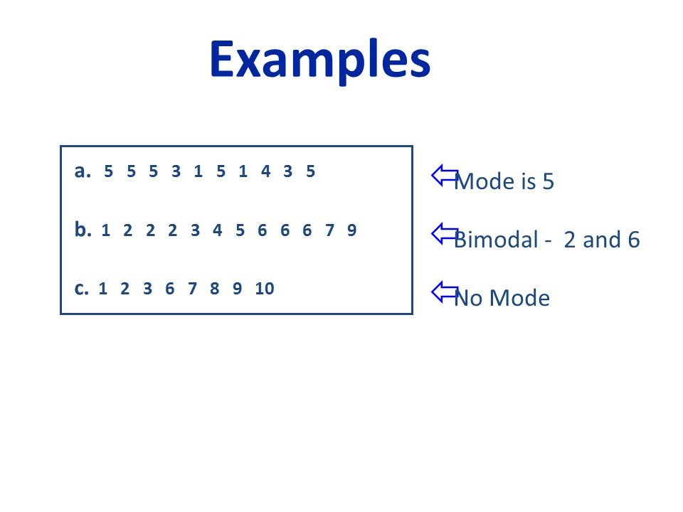 a. 5 5 5 3 1 5 1 4 3 5 b. 1 2 2 2 3 4 5 6 6 6 7 9 c. 1 2 3 6 7 8 9 10 Examples  Mode is 5  Bimodal - 2 and 6  No Mode