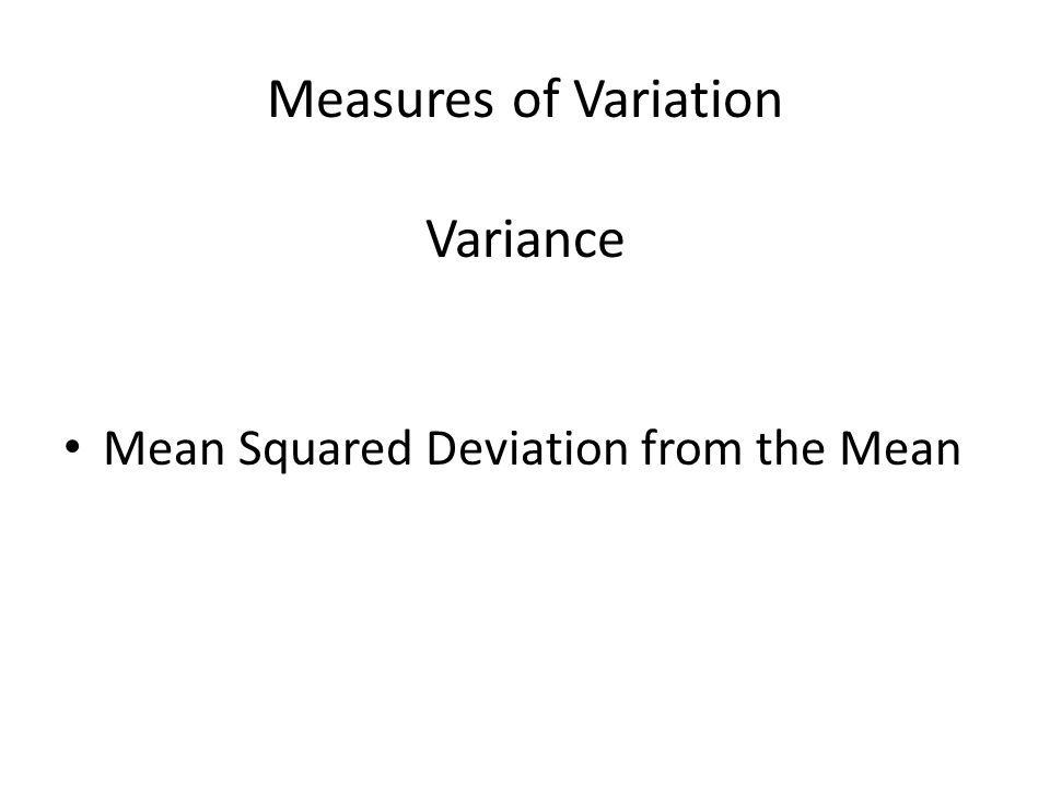 Measures of Variation Variance Mean Squared Deviation from the Mean
