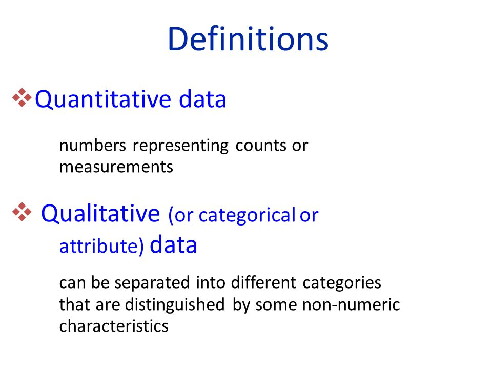 Definitions  Quantitative data numbers representing counts or measurements  Qualitative (or categorical or attribute) data can be separated into dif