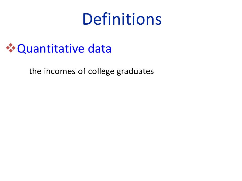 Definitions  Quantitative data the incomes of college graduates