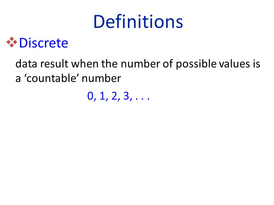  Discrete data result when the number of possible values is a 'countable' number 0, 1, 2, 3,...