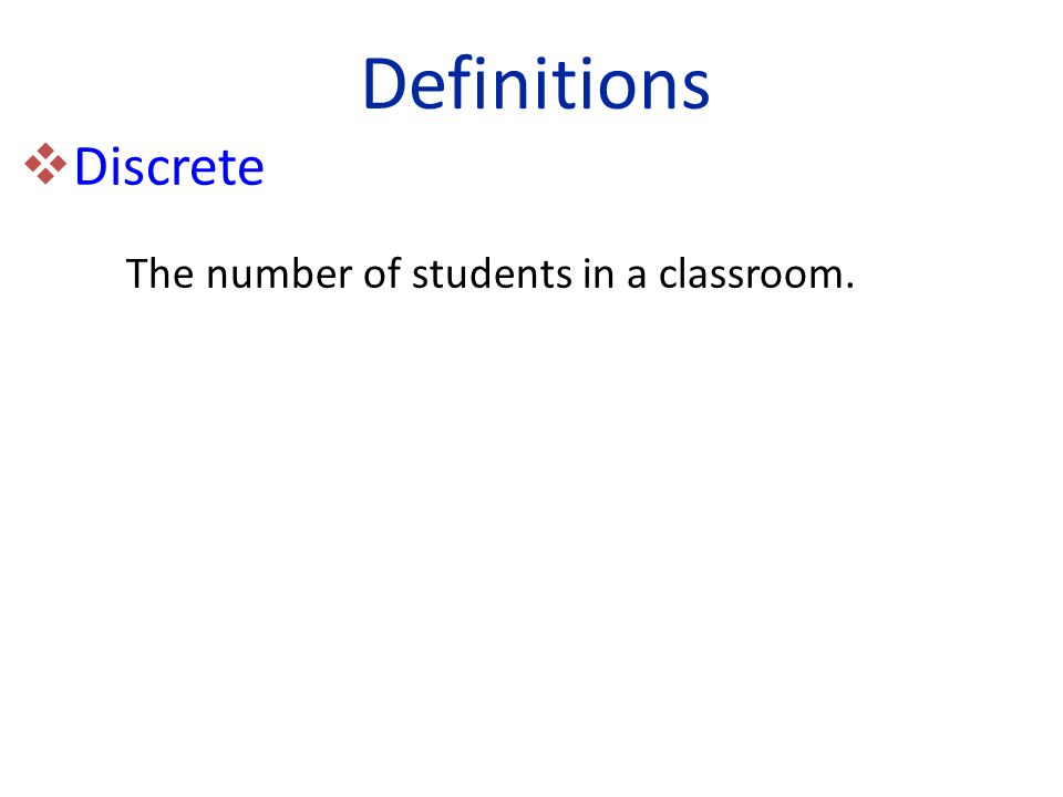  Discrete The number of students in a classroom. Definitions