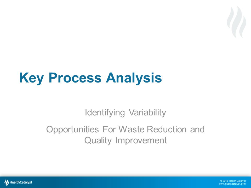 © 2013 Health Catalyst www.healthcatalyst.com Key Process Analysis Identifying Variability Opportunities For Waste Reduction and Quality Improvement