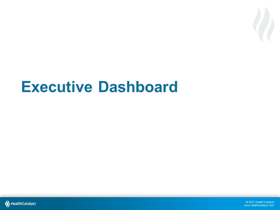 © 2013 Health Catalyst www.healthcatalyst.com Executive Dashboard