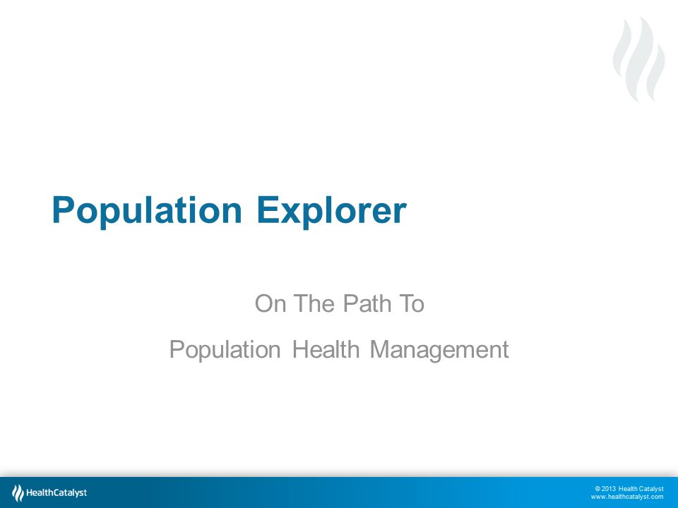 © 2013 Health Catalyst www.healthcatalyst.com Population Explorer On The Path To Population Health Management