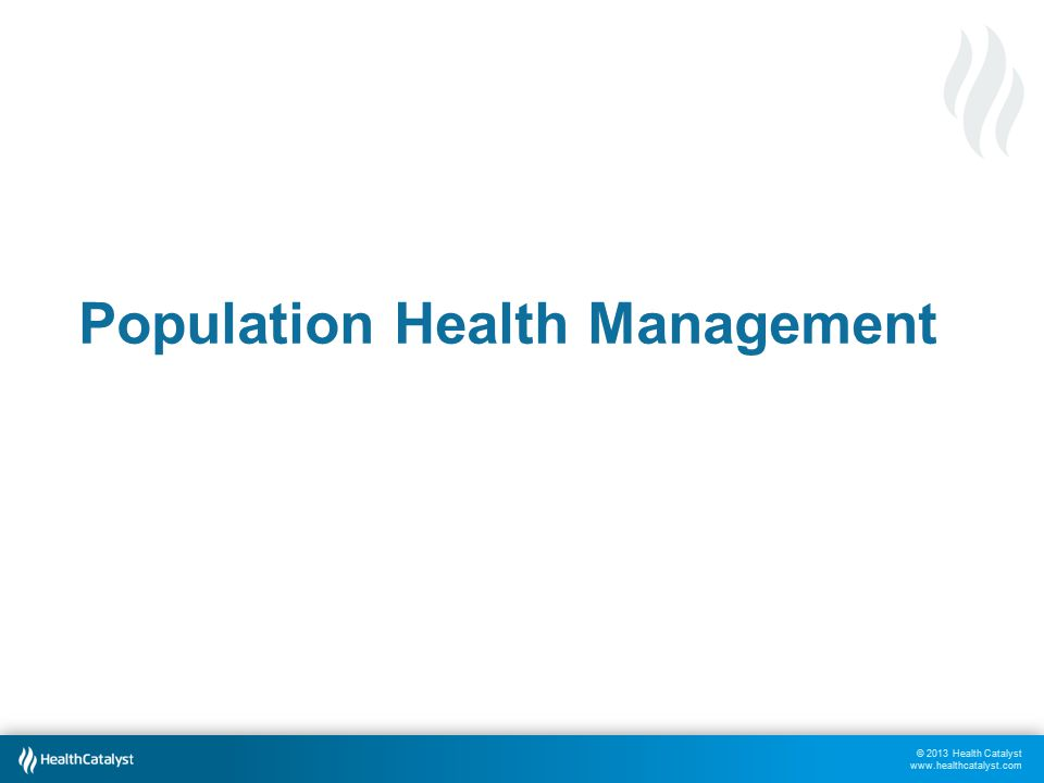 © 2013 Health Catalyst www.healthcatalyst.com Population Health Management