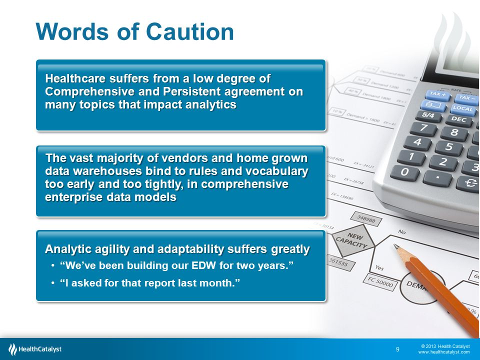© 2013 Health Catalyst www.healthcatalyst.com Words of Caution 9 Healthcare suffers from a low degree of Comprehensive and Persistent agreement on many topics that impact analytics The vast majority of vendors and home grown data warehouses bind to rules and vocabulary too early and too tightly, in comprehensive enterprise data models Analytic agility and adaptability suffers greatly We've been building our EDW for two years. I asked for that report last month.