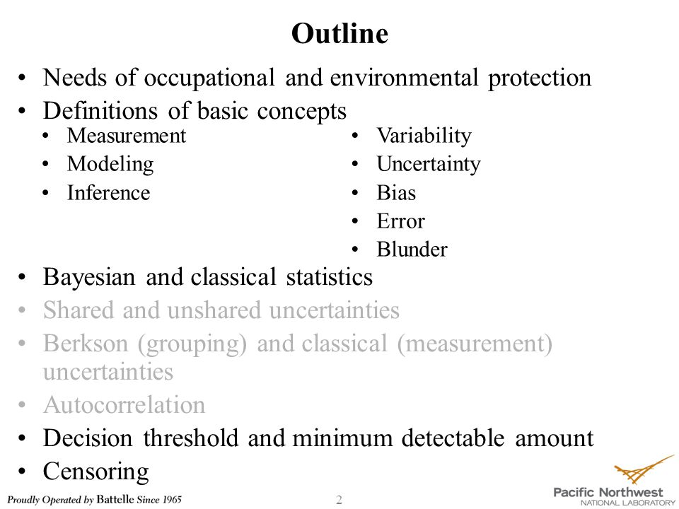 2 Outline Needs of occupational and environmental protection Definitions of basic concepts Bayesian and classical statistics Shared and unshared uncertainties Berkson (grouping) and classical (measurement) uncertainties Autocorrelation Decision threshold and minimum detectable amount Censoring Measurement Modeling Inference Variability Uncertainty Bias Error Blunder
