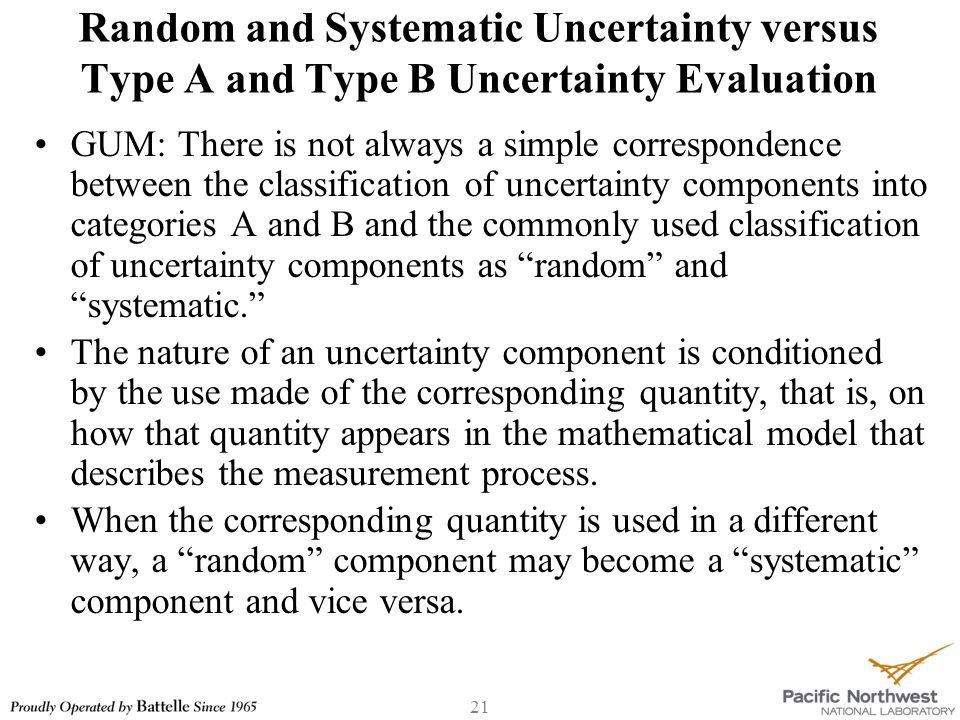 21 Random and Systematic Uncertainty versus Type A and Type B Uncertainty Evaluation GUM: There is not always a simple correspondence between the classification of uncertainty components into categories A and B and the commonly used classification of uncertainty components as random and systematic. The nature of an uncertainty component is conditioned by the use made of the corresponding quantity, that is, on how that quantity appears in the mathematical model that describes the measurement process.