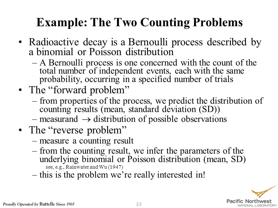 33 Example: The Two Counting Problems Radioactive decay is a Bernoulli process described by a binomial or Poisson distribution –A Bernoulli process is one concerned with the count of the total number of independent events, each with the same probability, occurring in a specified number of trials The forward problem –from properties of the process, we predict the distribution of counting results (mean, standard deviation (SD)) –measurand  distribution of possible observations The reverse problem –measure a counting result –from the counting result, we infer the parameters of the underlying binomial or Poisson distribution (mean, SD) see, e.g., Rainwater and Wu (1947) –this is the problem we're really interested in!