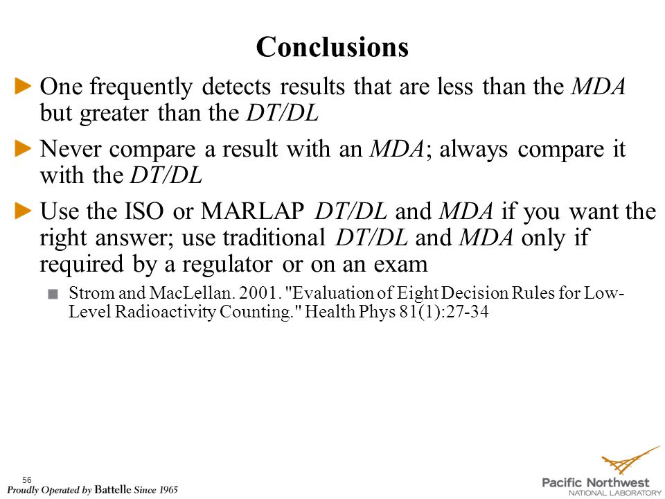 Conclusions 56 One frequently detects results that are less than the MDA but greater than the DT/DL Never compare a result with an MDA; always compare it with the DT/DL Use the ISO or MARLAP DT/DL and MDA if you want the right answer; use traditional DT/DL and MDA only if required by a regulator or on an exam Strom and MacLellan.
