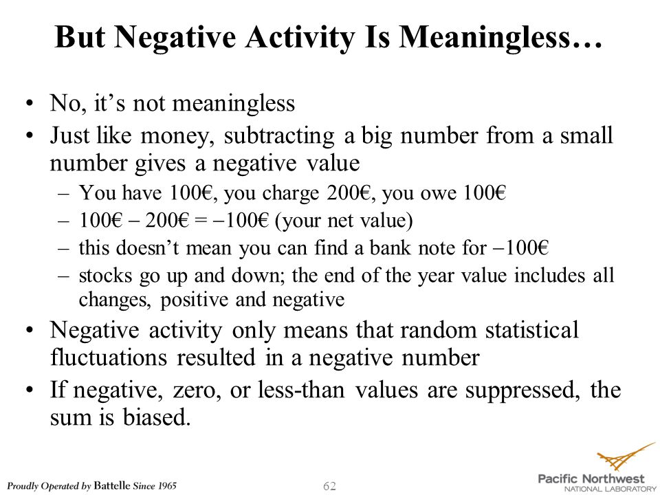 62 But Negative Activity Is Meaningless… No, it's not meaningless Just like money, subtracting a big number from a small number gives a negative value –You have 100€, you charge 200€, you owe 100€ –100€  200€ =  100€ (your net value) –this doesn't mean you can find a bank note for  100€ –stocks go up and down; the end of the year value includes all changes, positive and negative Negative activity only means that random statistical fluctuations resulted in a negative number If negative, zero, or less-than values are suppressed, the sum is biased.