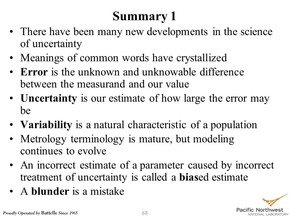 Summary 1 There have been many new developments in the science of uncertainty Meanings of common words have crystallized Error is the unknown and unknowable difference between the measurand and our value Uncertainty is our estimate of how large the error may be Variability is a natural characteristic of a population Metrology terminology is mature, but modeling continues to evolve An incorrect estimate of a parameter caused by incorrect treatment of uncertainty is called a biased estimate A blunder is a mistake 68