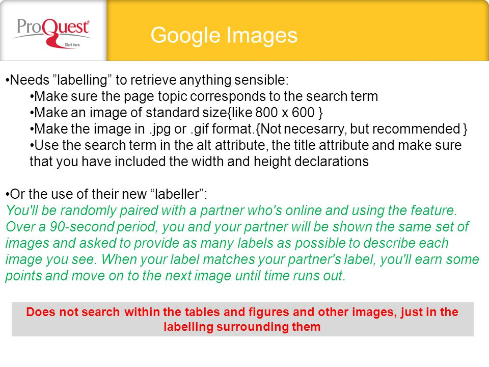 Google Images Needs labelling to retrieve anything sensible: Make sure the page topic corresponds to the search term Make an image of standard size{like 800 x 600 } Make the image in.jpg or.gif format.{Not necesarry, but recommended } Use the search term in the alt attribute, the title attribute and make sure that you have included the width and height declarations Or the use of their new labeller : You ll be randomly paired with a partner who s online and using the feature.