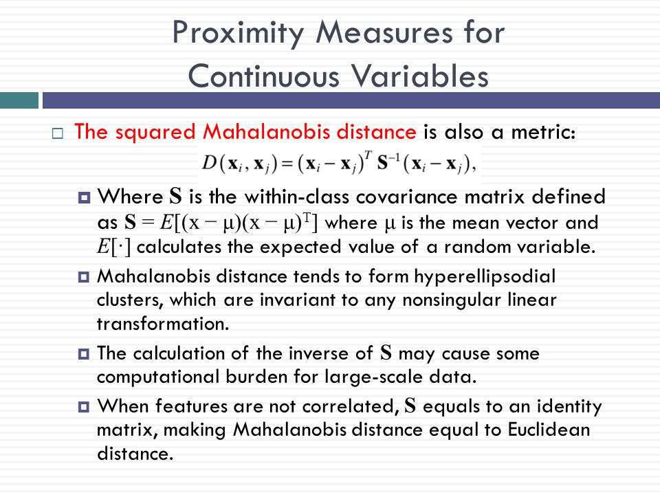 Proximity Measures for Continuous Variables  The squared Mahalanobis distance is also a metric:  Where S is the within-class covariance matrix defin