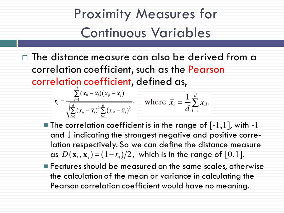 Proximity Measures for Continuous Variables  The distance measure can also be derived from a correlation coefficient, such as the Pearson correlation