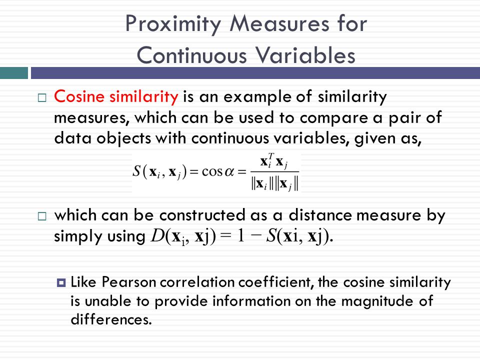 Proximity Measures for Continuous Variables  Cosine similarity is an example of similarity measures, which can be used to compare a pair of data obje