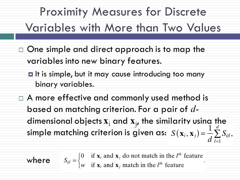 Proximity Measures for Discrete Variables with More than Two Values  One simple and direct approach is to map the variables into new binary features.
