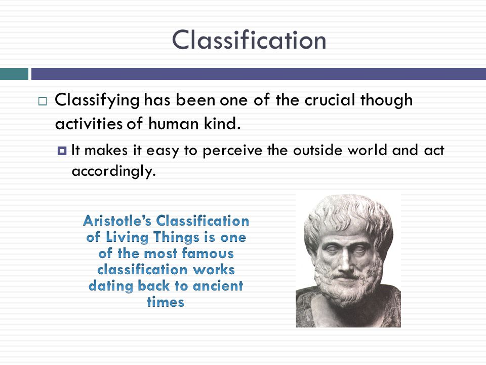 Classification  Classifying has been one of the crucial though activities of human kind.  It makes it easy to perceive the outside world and act acc