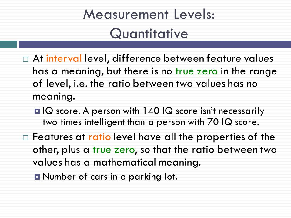 Measurement Levels: Quantitative  At interval level, difference between feature values has a meaning, but there is no true zero in the range of level
